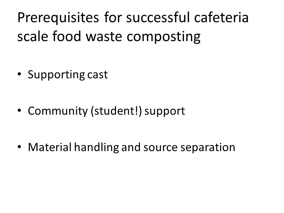 Prerequisites for successful cafeteria scale food waste composting Supporting cast Community (student!) support Material handling and source separation