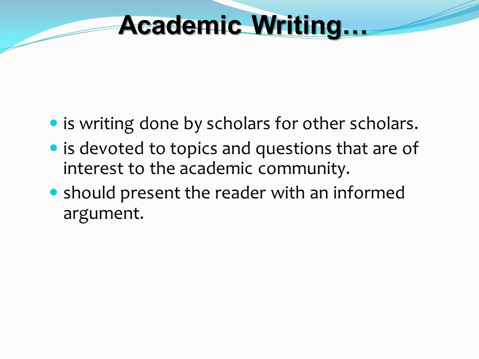 Academic Writing… is writing done by scholars for other scholars.
