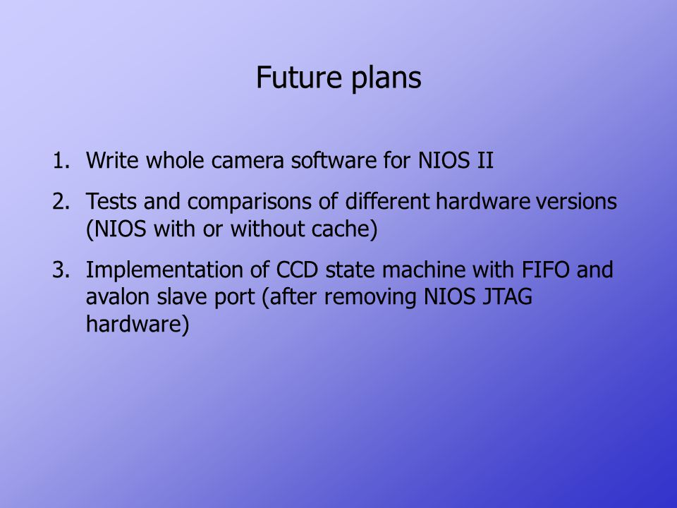 Future plans 1.Write whole camera software for NIOS II 2.Tests and comparisons of different hardware versions (NIOS with or without cache) 3.Implementation of CCD state machine with FIFO and avalon slave port (after removing NIOS JTAG hardware)