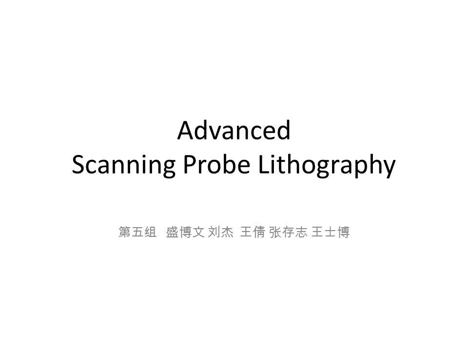 Advanced Scanning Probe Lithography 第五组 盛博文 刘杰 王倩 张存志 王士博