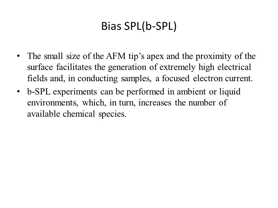 Bias SPL(b-SPL) The small size of the AFM tip's apex and the proximity of the surface facilitates the generation of extremely high electrical fields and, in conducting samples, a focused electron current.