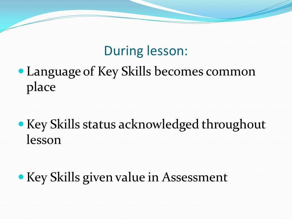 During lesson: Language of Key Skills becomes common place Key Skills status acknowledged throughout lesson Key Skills given value in Assessment