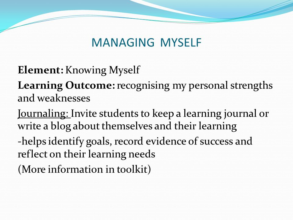 MANAGING MYSELF Element: Knowing Myself Learning Outcome: recognising my personal strengths and weaknesses Journaling: Invite students to keep a learning journal or write a blog about themselves and their learning -helps identify goals, record evidence of success and reflect on their learning needs (More information in toolkit)