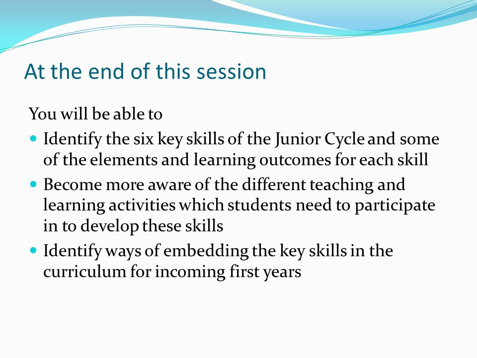 At the end of this session You will be able to Identify the six key skills of the Junior Cycle and some of the elements and learning outcomes for each skill Become more aware of the different teaching and learning activities which students need to participate in to develop these skills Identify ways of embedding the key skills in the curriculum for incoming first years