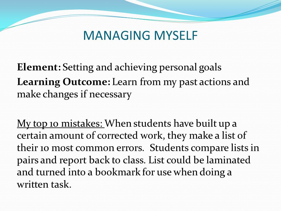 MANAGING MYSELF Element: Setting and achieving personal goals Learning Outcome: Learn from my past actions and make changes if necessary My top 10 mis
