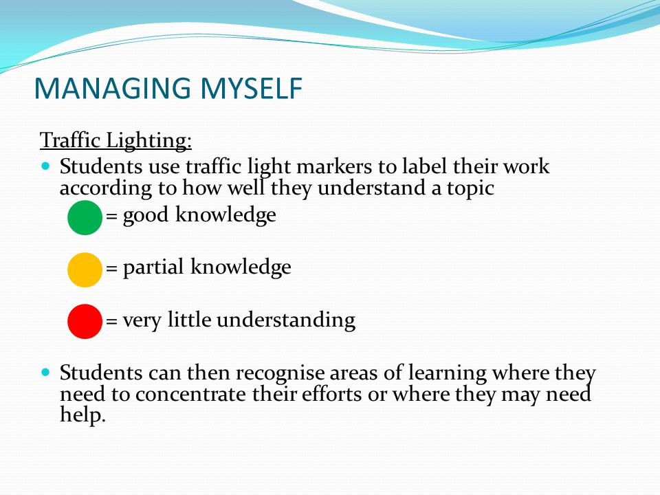 MANAGING MYSELF Traffic Lighting: Students use traffic light markers to label their work according to how well they understand a topic = good knowledge = partial knowledge = very little understanding Students can then recognise areas of learning where they need to concentrate their efforts or where they may need help.