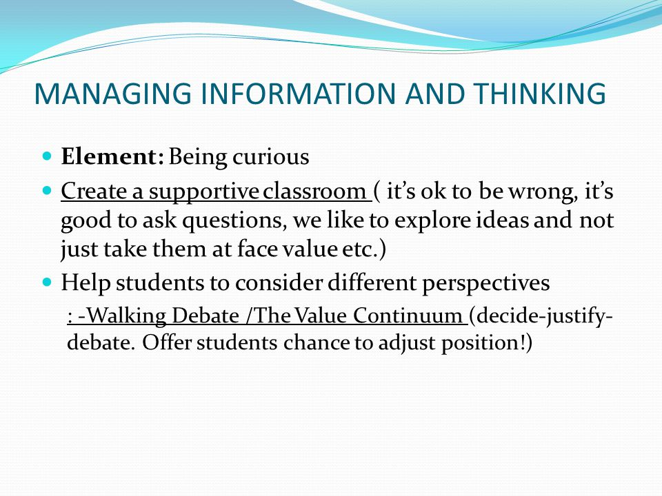 MANAGING INFORMATION AND THINKING Element: Being curious Create a supportive classroom ( it's ok to be wrong, it's good to ask questions, we like to explore ideas and not just take them at face value etc.) Help students to consider different perspectives : -Walking Debate /The Value Continuum (decide-justify- debate.