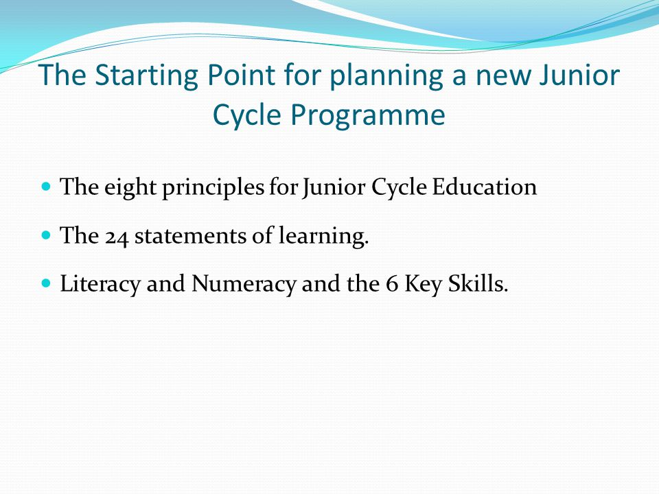 The Starting Point for planning a new Junior Cycle Programme The eight principles for Junior Cycle Education The 24 statements of learning.
