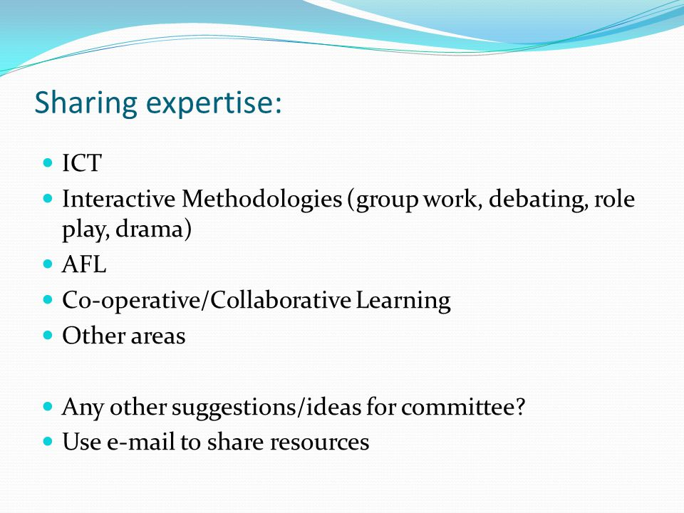 Sharing expertise: ICT Interactive Methodologies (group work, debating, role play, drama) AFL Co-operative/Collaborative Learning Other areas Any other suggestions/ideas for committee.