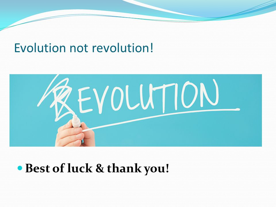 Evolution not revolution! Best of luck & thank you!