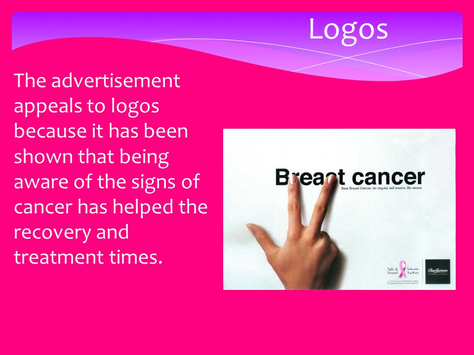 Logos The advertisement appeals to logos because it has been shown that being aware of the signs of cancer has helped the recovery and treatment times