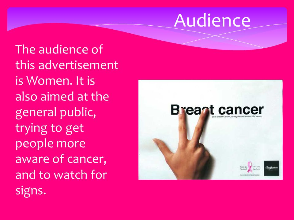 Audience The audience of this advertisement is Women. It is also aimed at the general public, trying to get people more aware of cancer, and to watch