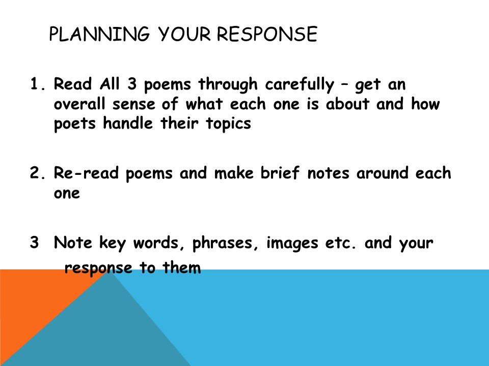 PLANNING YOUR RESPONSE 1.Read All 3 poems through carefully – get an overall sense of what each one is about and how poets handle their topics 2.Re-read poems and make brief notes around each one 3Note key words, phrases, images etc.