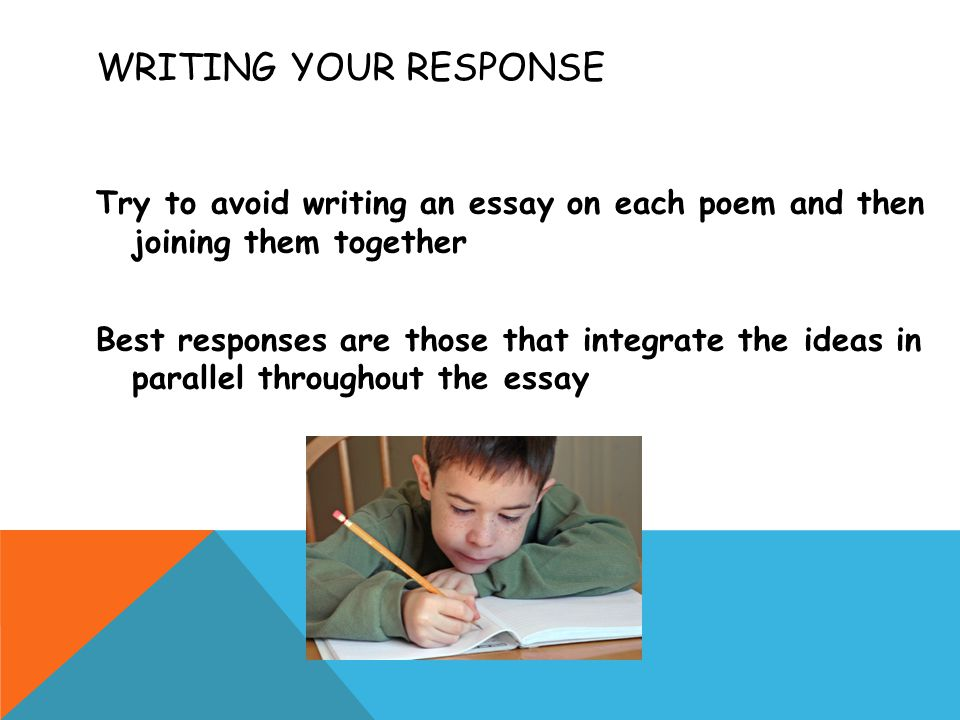 WRITING YOUR RESPONSE Try to avoid writing an essay on each poem and then joining them together Best responses are those that integrate the ideas in parallel throughout the essay