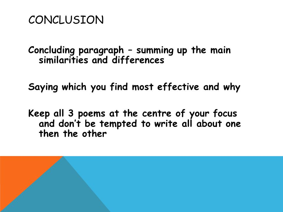 CONCLUSION Concluding paragraph – summing up the main similarities and differences Saying which you find most effective and why Keep all 3 poems at the centre of your focus and don't be tempted to write all about one then the other