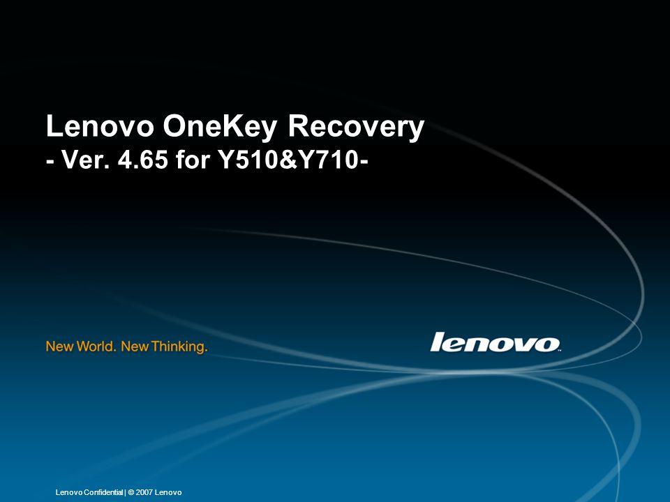 | © 2007 LenovoLenovo Confidential Lenovo OneKey Recovery - Ver. 4.65 for Y510&Y710-