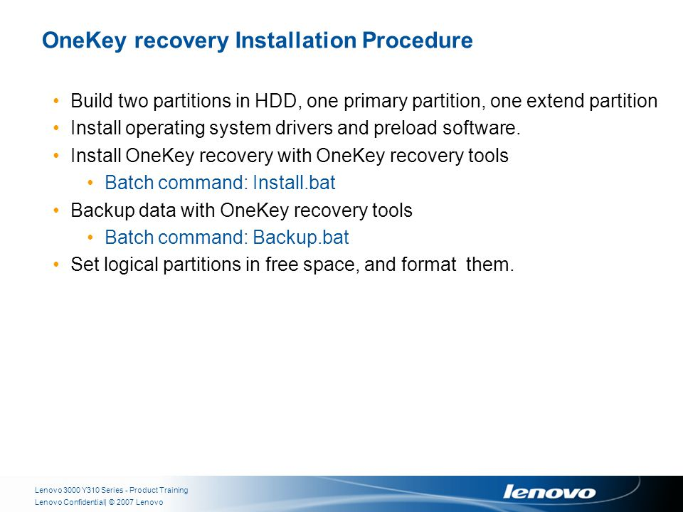 | © 2007 LenovoLenovo Confidential OneKey recovery Installation Procedure Lenovo 3000 Y310 Series - Product Training Build two partitions in HDD, one primary partition, one extend partition Install operating system drivers and preload software.