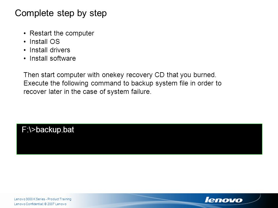 | © 2007 LenovoLenovo Confidential Lenovo 3000 K Series - Product Training F:\>backup.bat Complete step by step Restart the computer Install OS Install drivers Install software Then start computer with onekey recovery CD that you burned.