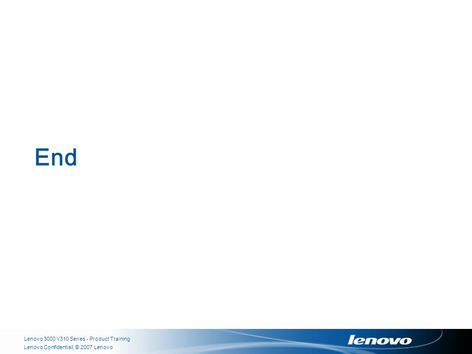| © 2007 LenovoLenovo Confidential End Lenovo 3000 Y310 Series - Product Training