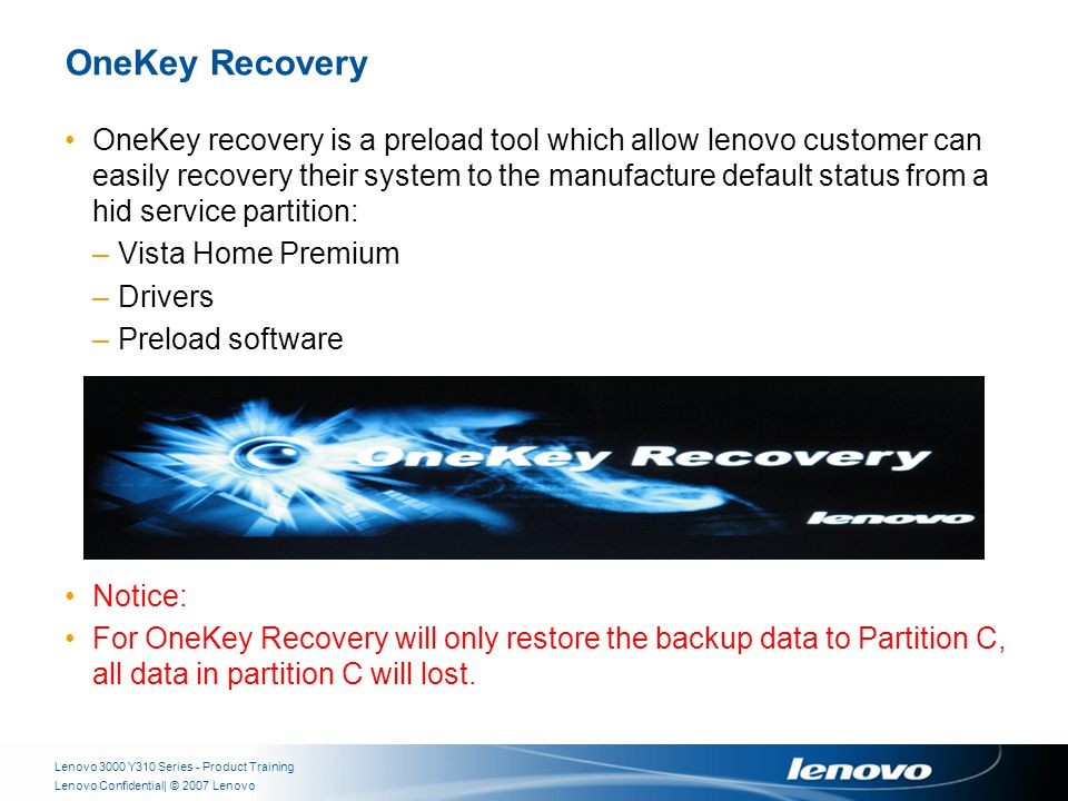 | © 2007 LenovoLenovo Confidential OneKey Recovery OneKey recovery is a preload tool which allow lenovo customer can easily recovery their system to the manufacture default status from a hid service partition: –Vista Home Premium –Drivers –Preload software Notice: For OneKey Recovery will only restore the backup data to Partition C, all data in partition C will lost.