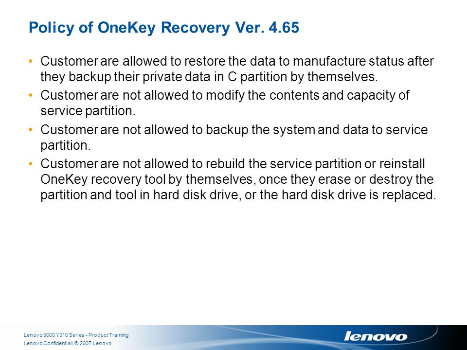 | © 2007 LenovoLenovo Confidential Policy of OneKey Recovery Ver. 4.65 Customer are allowed to restore the data to manufacture status after they backu