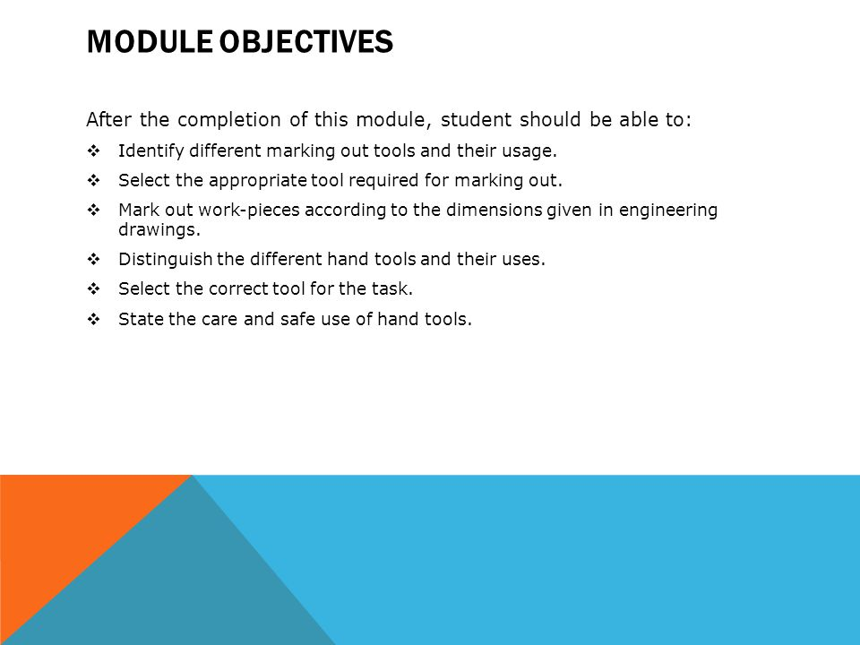 MODULE OBJECTIVES After the completion of this module, student should be able to:  Identify different marking out tools and their usage.  Select the