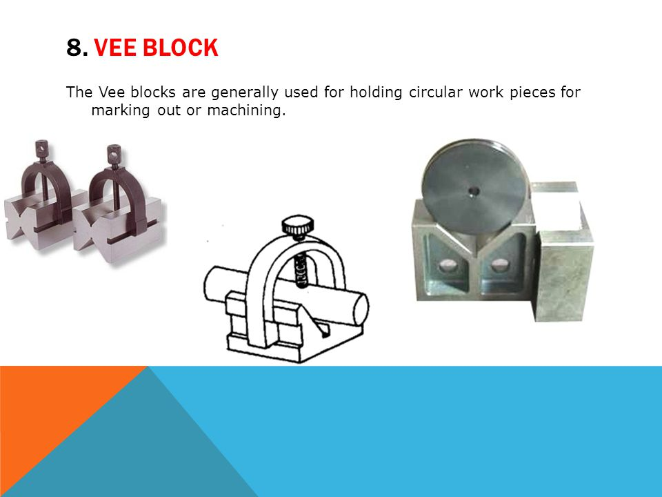 8. VEE BLOCK The Vee blocks are generally used for holding circular work pieces for marking out or machining.