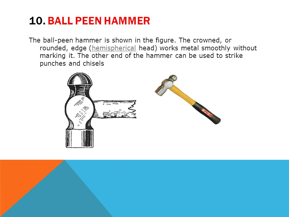 10. BALL PEEN HAMMER The ball-peen hammer is shown in the figure. The crowned, or rounded, edge (hemispherical head) works metal smoothly without mark