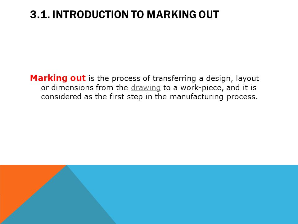 3.1. INTRODUCTION TO MARKING OUT Marking out is the process of transferring a design, layout or dimensions from the drawing to a work-piece, and it is