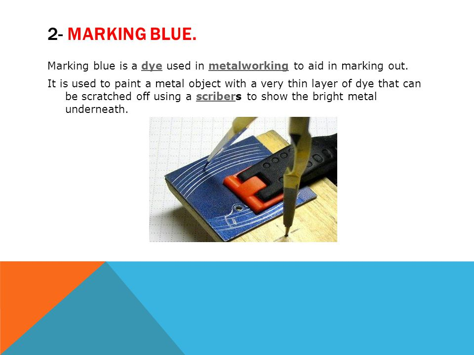 2- MARKING BLUE. Marking blue is a dye used in metalworking to aid in marking out.dyemetalworking It is used to paint a metal object with a very thin