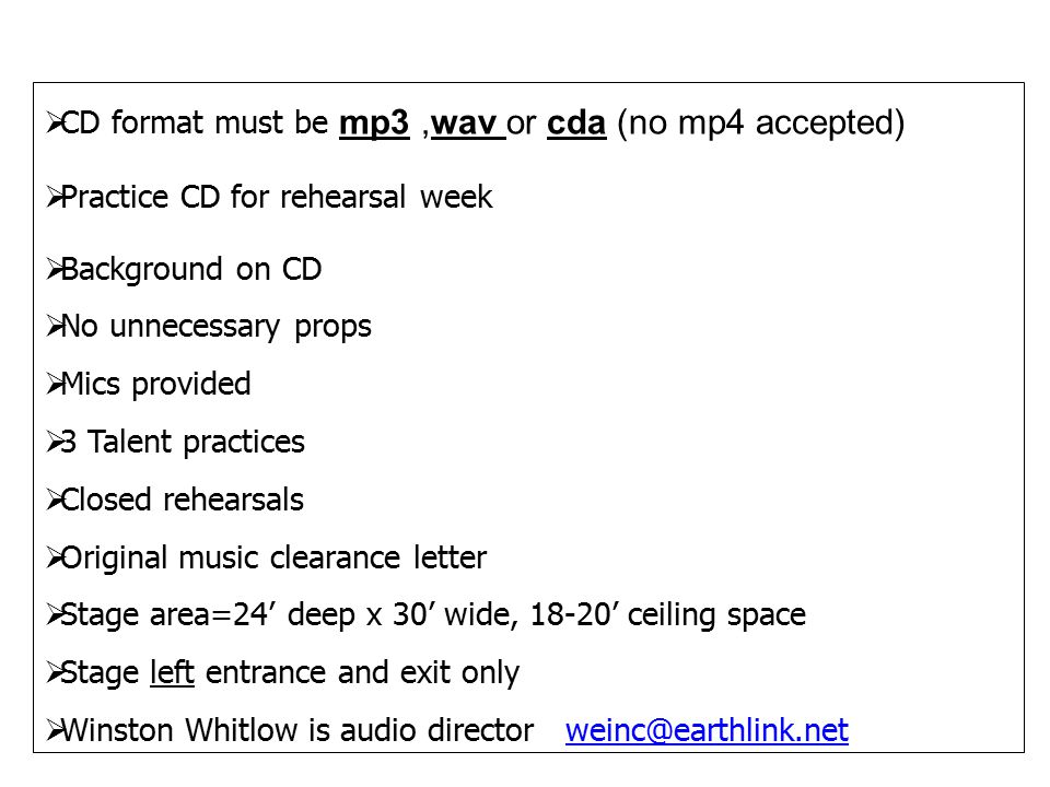  CD format must be mp3,wav or cda (no mp4 accepted)  Practice CD for rehearsal week  Background on CD  No unnecessary props  Mics provided  3 Talent practices  Closed rehearsals  Original music clearance letter  Stage area=24' deep x 30' wide, 18-20' ceiling space  Stage left entrance and exit only  Winston Whitlow is audio director weinc@earthlink.netweinc@earthlink.net