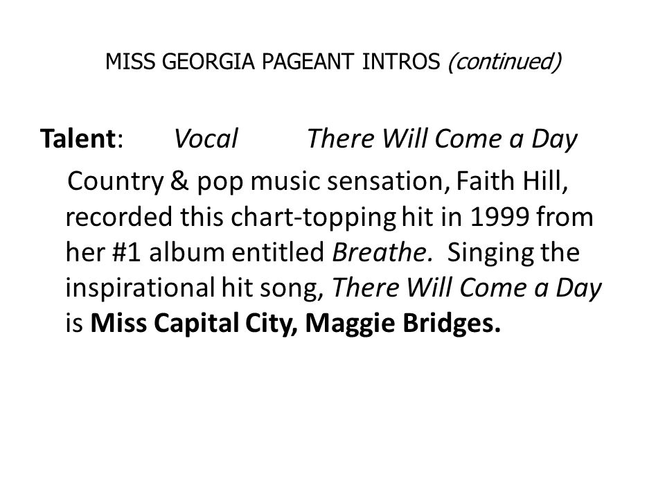MISS GEORGIA PAGEANT INTROS (continued) Talent: VocalThere Will Come a Day Country & pop music sensation, Faith Hill, recorded this chart-topping hit in 1999 from her #1 album entitled Breathe.