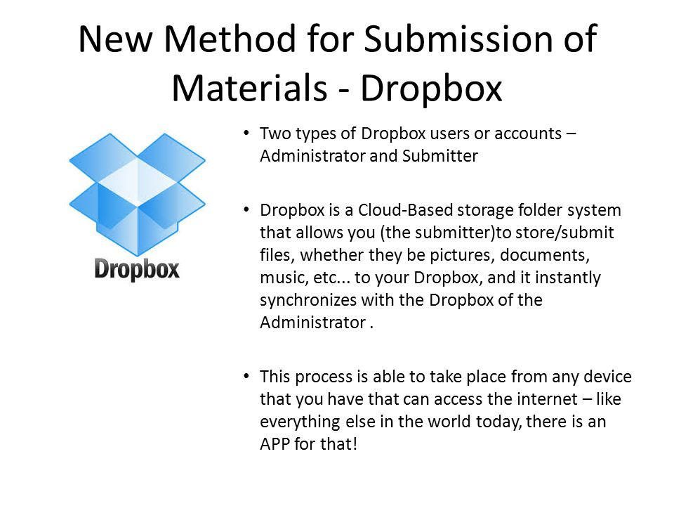 New Method for Submission of Materials - Dropbox Two types of Dropbox users or accounts – Administrator and Submitter Dropbox is a Cloud-Based storage folder system that allows you (the submitter)to store/submit files, whether they be pictures, documents, music, etc...