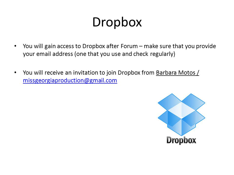 Dropbox You will gain access to Dropbox after Forum – make sure that you provide your email address (one that you use and check regularly) You will receive an invitation to join Dropbox from Barbara Motos / missgeorgiaproduction@gmail.com missgeorgiaproduction@gmail.com
