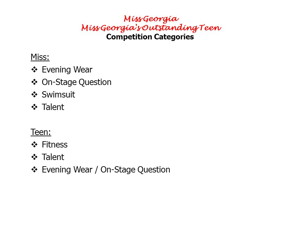 Miss Georgia Miss Georgia s Outstanding Teen Competition Categories Miss:  Evening Wear  On-Stage Question  Swimsuit  Talent Teen:  Fitness  Talent  Evening Wear / On-Stage Question