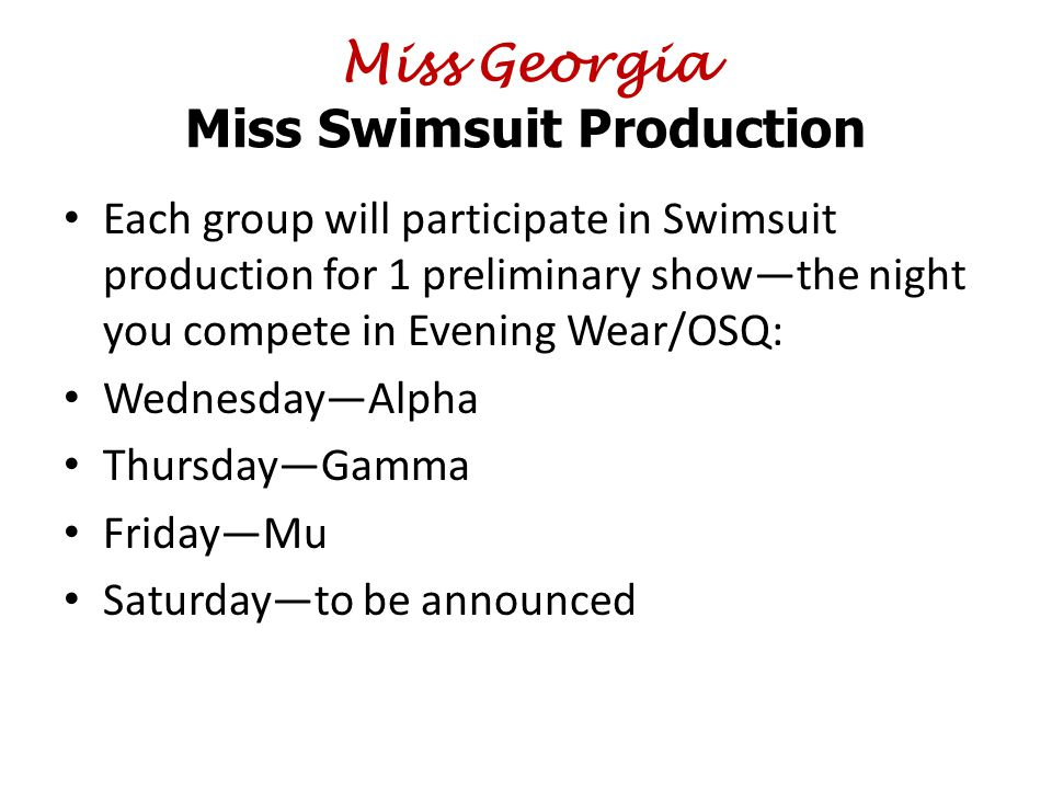 Miss Georgia Miss Swimsuit Production Each group will participate in Swimsuit production for 1 preliminary show—the night you compete in Evening Wear/OSQ: Wednesday—Alpha Thursday—Gamma Friday—Mu Saturday—to be announced