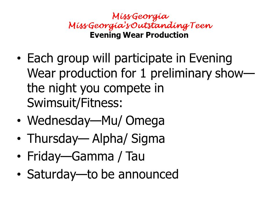 Miss Georgia Miss Georgia s Outstanding Teen Evening Wear Production Each group will participate in Evening Wear production for 1 preliminary show— the night you compete in Swimsuit/Fitness: Wednesday—Mu/ Omega Thursday— Alpha/ Sigma Friday—Gamma / Tau Saturday—to be announced