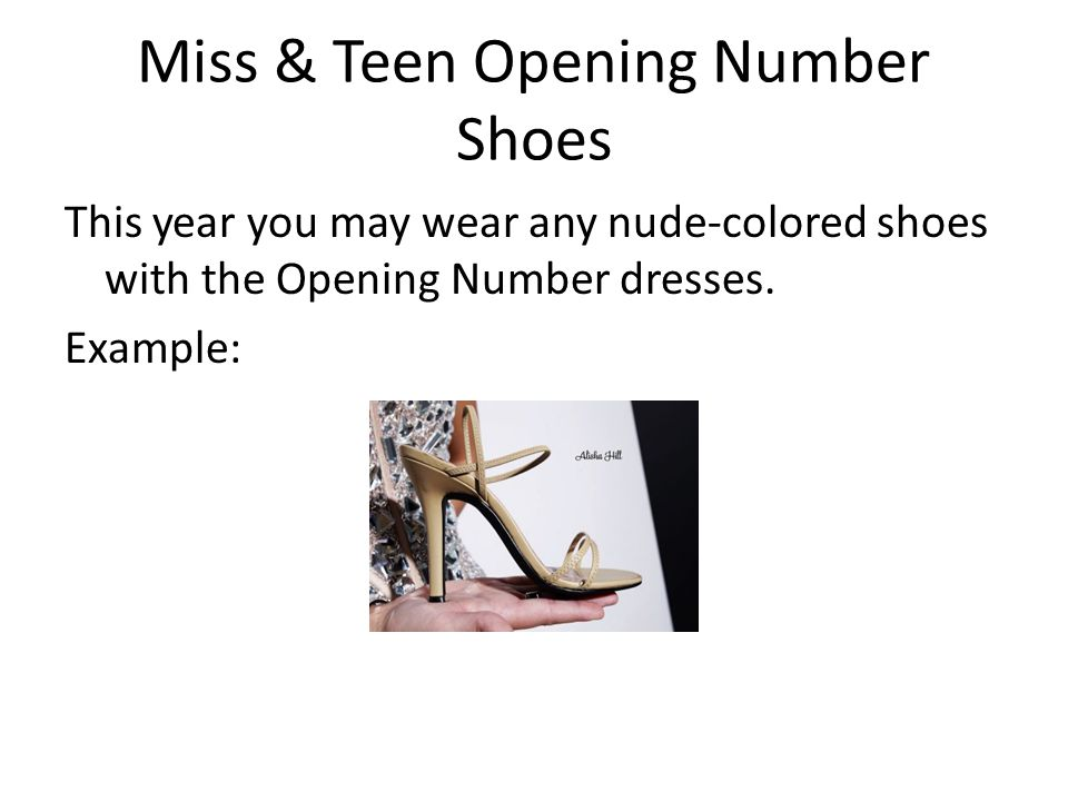 Miss & Teen Opening Number Shoes This year you may wear any nude-colored shoes with the Opening Number dresses. Example: