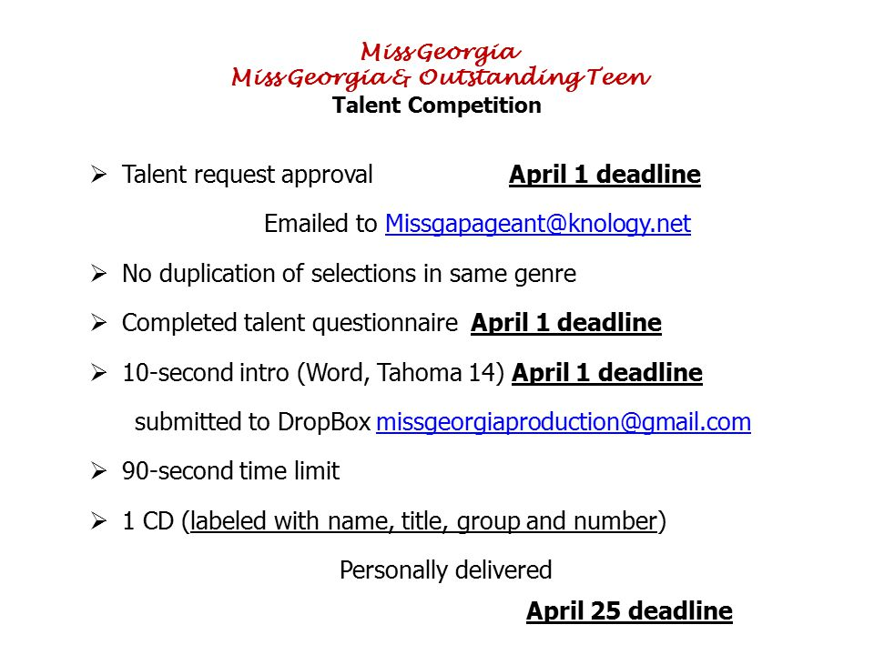 Miss Georgia Miss Georgia & Outstanding Teen Talent Competition  Talent request approval April 1 deadline Emailed to Missgapageant@knology.netMissgapageant@knology.net  No duplication of selections in same genre  Completed talent questionnaire April 1 deadline  10-second intro (Word, Tahoma 14) April 1 deadline submitted to DropBox missgeorgiaproduction@gmail.commissgeorgiaproduction@gmail.com  90-second time limit  1 CD (labeled with name, title, group and number) Personally delivered April 25 deadline