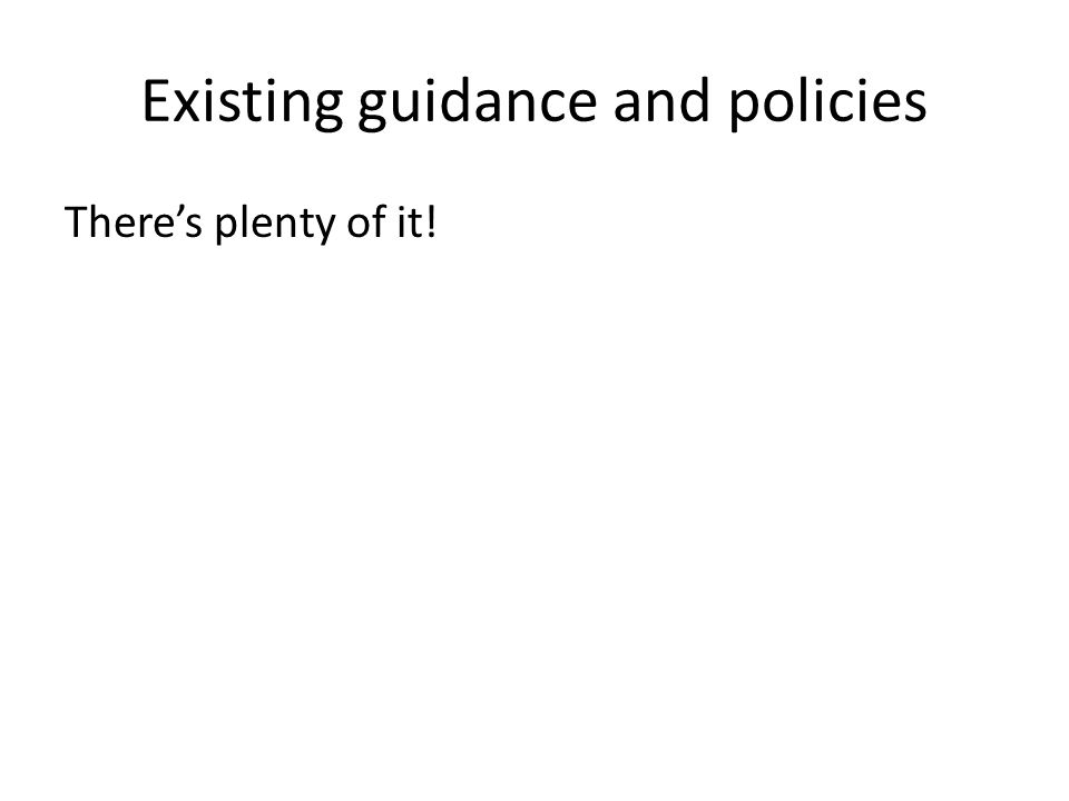 Existing guidance and policies There's plenty of it!