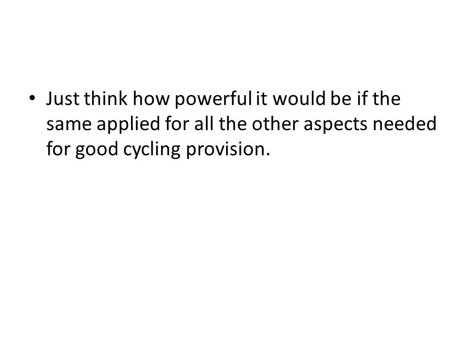 Just think how powerful it would be if the same applied for all the other aspects needed for good cycling provision.