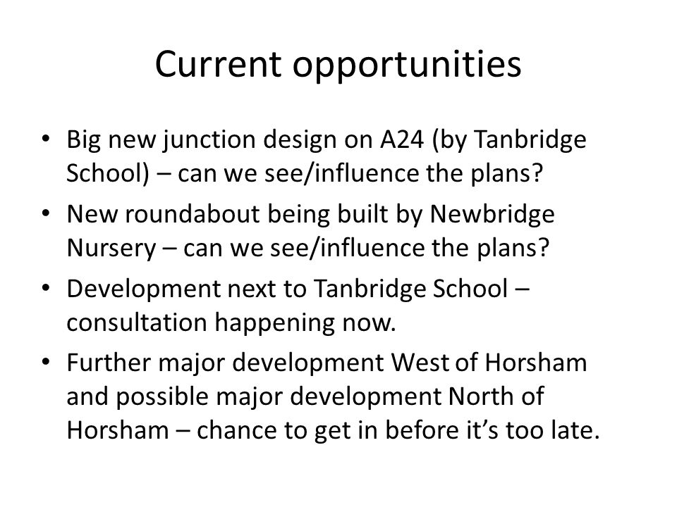 Current opportunities Big new junction design on A24 (by Tanbridge School) – can we see/influence the plans.