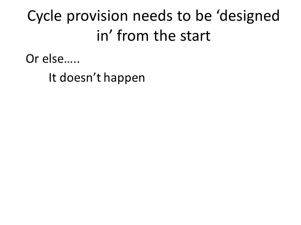 Cycle provision needs to be 'designed in' from the start It doesn't happen Or else…..