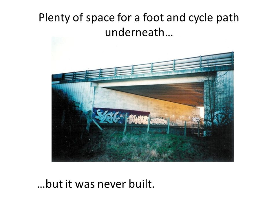 Plenty of space for a foot and cycle path underneath… …but it was never built.