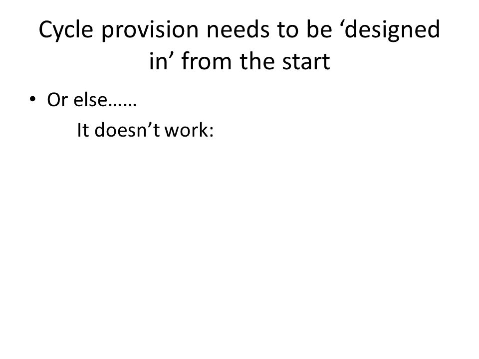 Cycle provision needs to be 'designed in' from the start Or else…… It doesn't work: