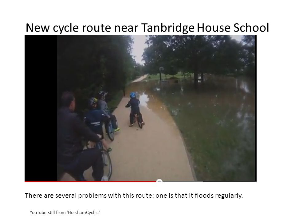 New cycle route near Tanbridge House School There are several problems with this route: one is that it floods regularly.