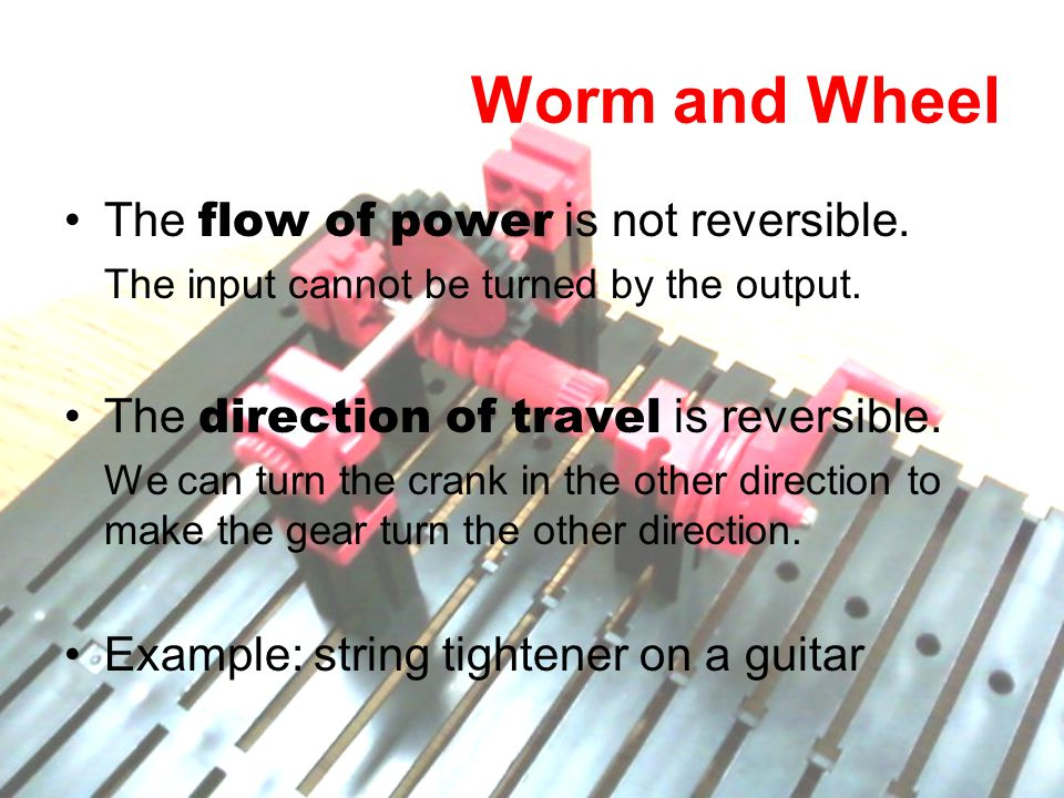 Worm and Wheel The flow of power is not reversible. The input cannot be turned by the output. The direction of travel is reversible. We can turn the c
