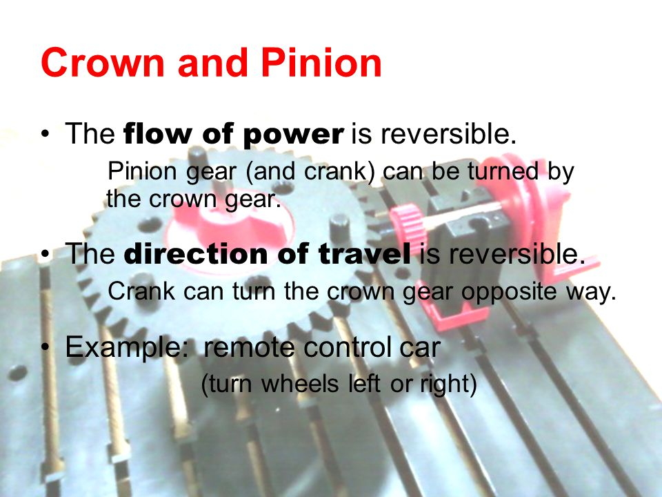 Crown and Pinion The flow of power is reversible. Pinion gear (and crank) can be turned by the crown gear. The direction of travel is reversible. Cran