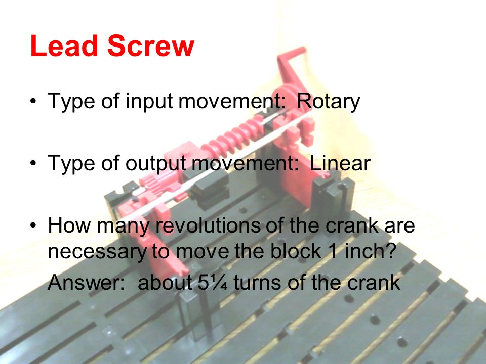 Type of input movement: Rotary Type of output movement: Linear How many revolutions of the crank are necessary to move the block 1 inch? Answer: about