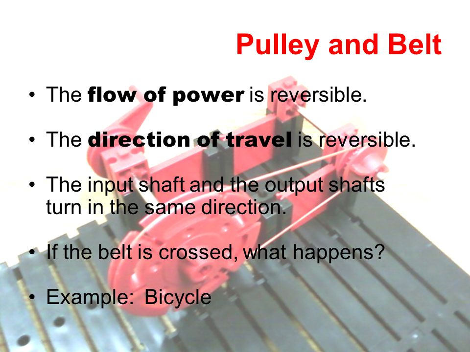 Pulley and Belt The flow of power is reversible. The direction of travel is reversible. The input shaft and the output shafts turn in the same directi